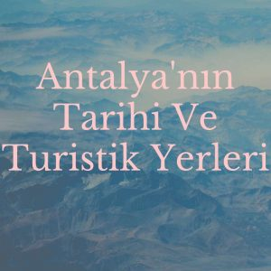 Antalya'nın Tarihi Ve Turistik Yerleri
