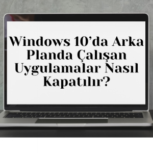Windows 10'da Arka Planda Çalışan Uygulamalar Nasıl Kapatılır